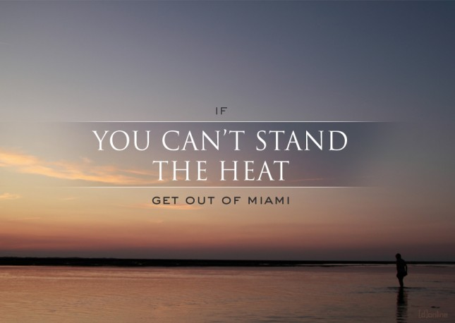 If you can't stand the heat...