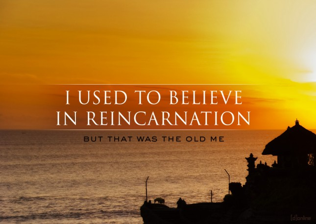 I used to believe in reincarnation...